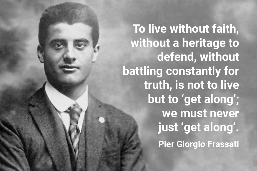 To live without faith, without a heritage to defend, without battling constantly for truth, is not to live but to 'get along'; we must never just 'get along'. pier giorgio frassati quote