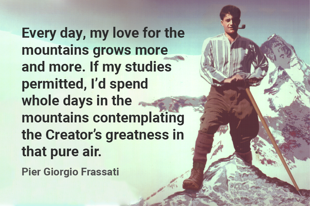 Every day, my love for the mountains grows more and more. If my studies permitted, I'd spend whole days in the mountains contemplating the Creator's greatness in that pure air. pier giorgio frassati quote