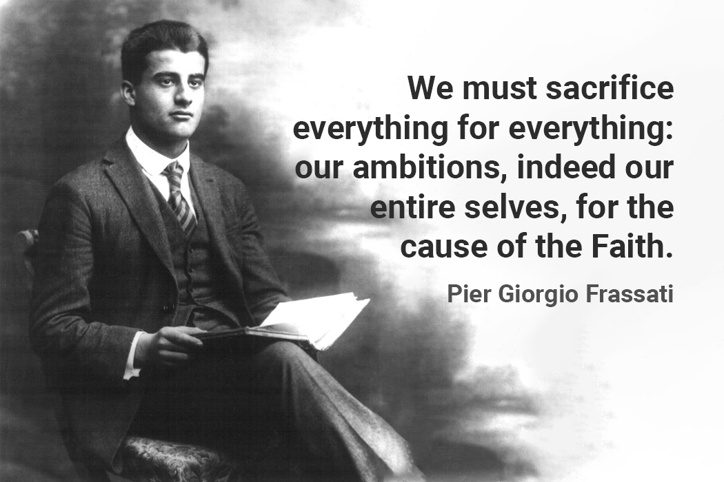 We must sacrifice everything for everything: our ambitions, indeed our entire selves, for the cause of the Faith. pier giorgio frassati quote